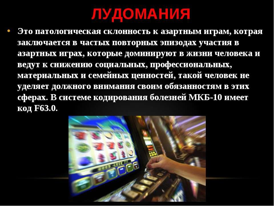 ЛУДОМАНИЯ Это патологическая склонность к азартным играм, котрая заключается ...