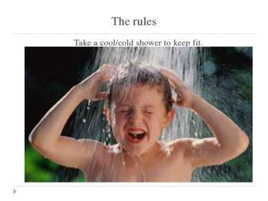 The rules Take a cool/cold shower to keep fit.
