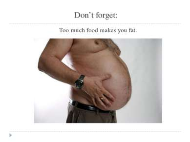 Don't forget: Too much food makes you fat.