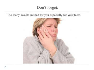 Don't forget: Too many sweets are bad for you especially for your teeth.