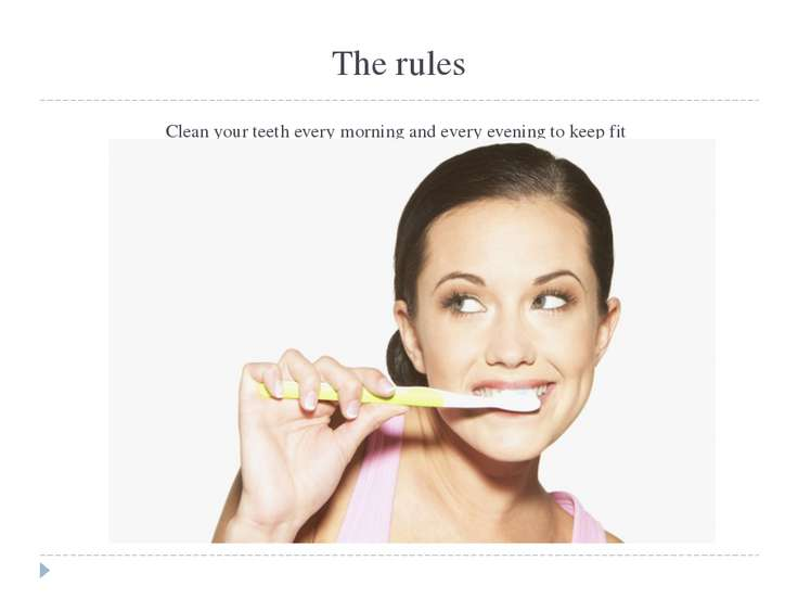 The rules Clean your teeth every morning and every evening to keep fit