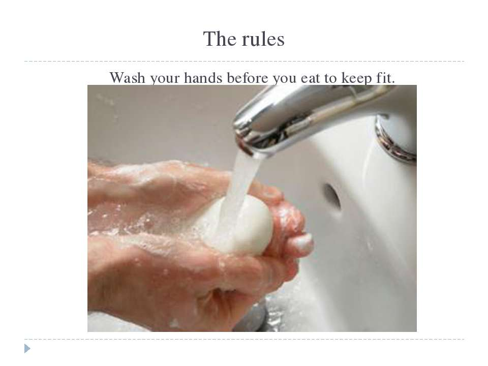 The rules Wash your hands before you eat to keep fit.