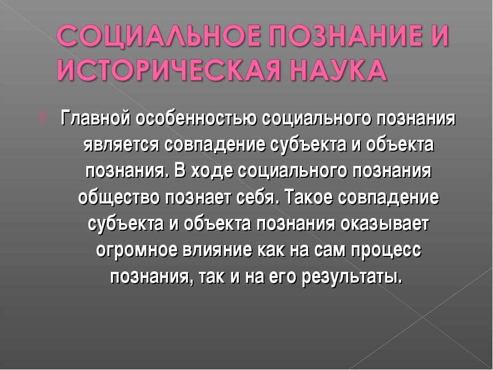 Главной особенностью социального познания является совпадение субъекта и объе...