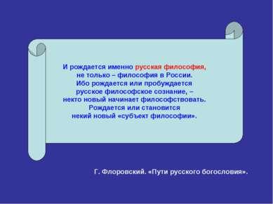 И рождается именно русская философия, не только – философия в России. Ибо рож...