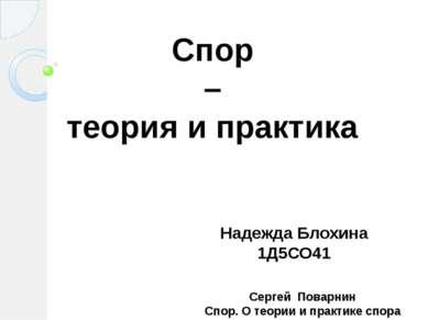 Спор – теория и практика Надежда Блохина 1Д5СО41 Сергей Поварнин Спор. О теор...