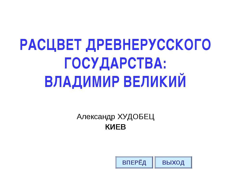 РАСЦВЕТ ДРЕВНЕРУССКОГО ГОСУДАРСТВА: ВЛАДИМИР ВЕЛИКИЙ Александр ХУДОБЕЦ КИЕВ В...