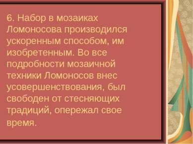 6. Набор в мозаиках Ломоносова производился ускоренным способом, им изобретен...
