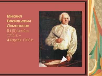 . Михаил Васильевич Ломоносов 8 (19) ноября 1711 г. – 4 апреля 1765 г.