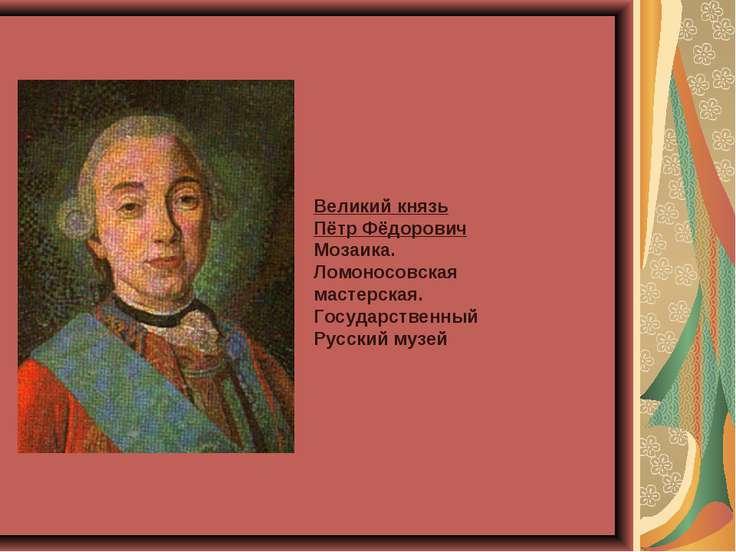 Великий князь Пётр Фёдорович Мозаика. Ломоносовская мастерская. Государственн...
