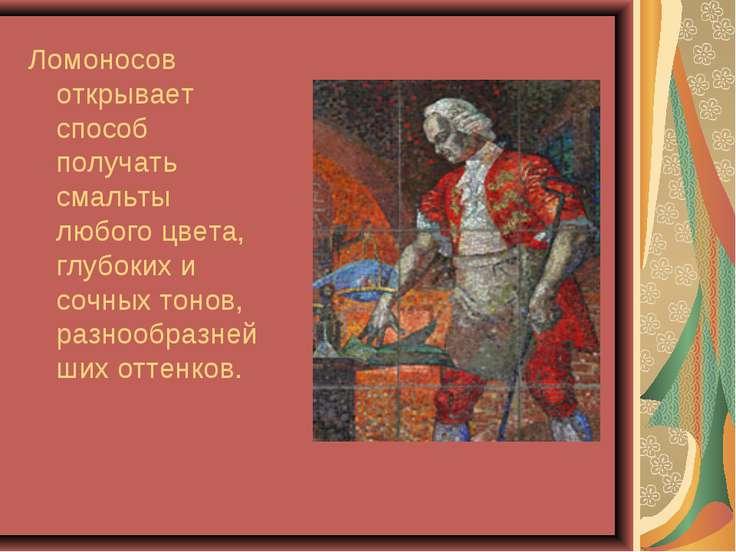 Ломоносов открывает способ получать смальты любого цвета, глубоких и сочных т...