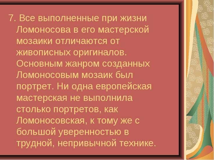 7. Все выполненные при жизни Ломоносова в его мастерской мозаики отличаются о...