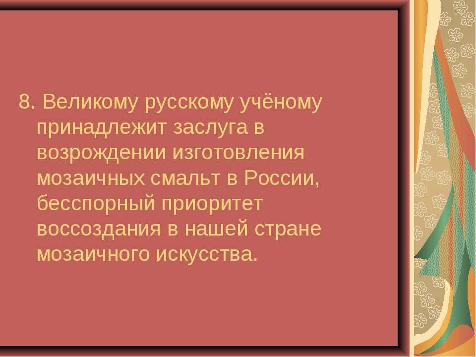 8. Великому русскому учёному принадлежит заслуга в возрождении изготовления м...