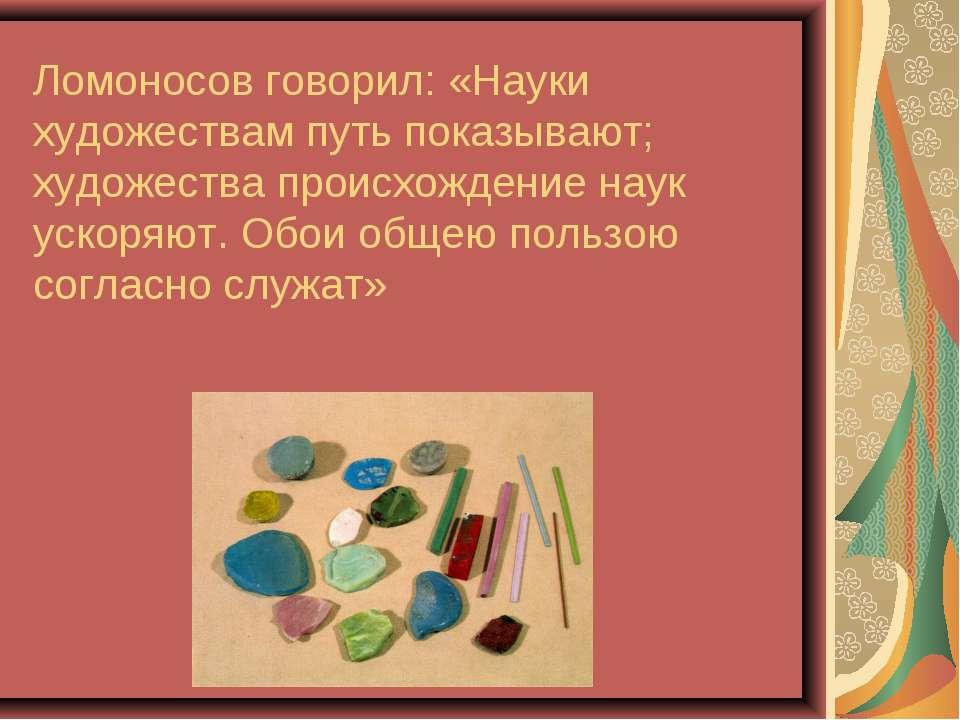 Ломоносов говорил: «Науки художествам путь показывают; художества происхожден...