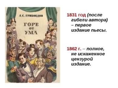 1831 год (после гибели автора) – первое издание пьесы. 1862 г. – полное, не и...