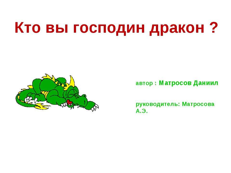 Кто вы господин дракон ? автор : Матросов Даниил руководитель: Матросова А.Э.