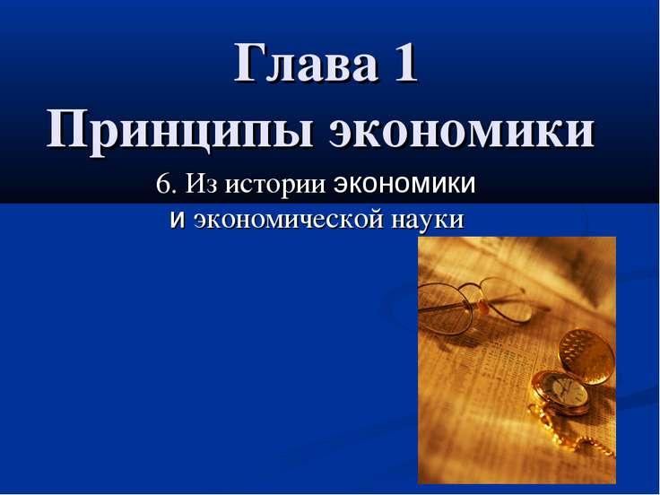 Глава 1 Принципы экономики 6. Из истории экономики и экономической науки 6. И...