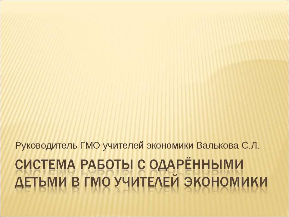 Руководитель ГМО учителей экономики Валькова С.Л.