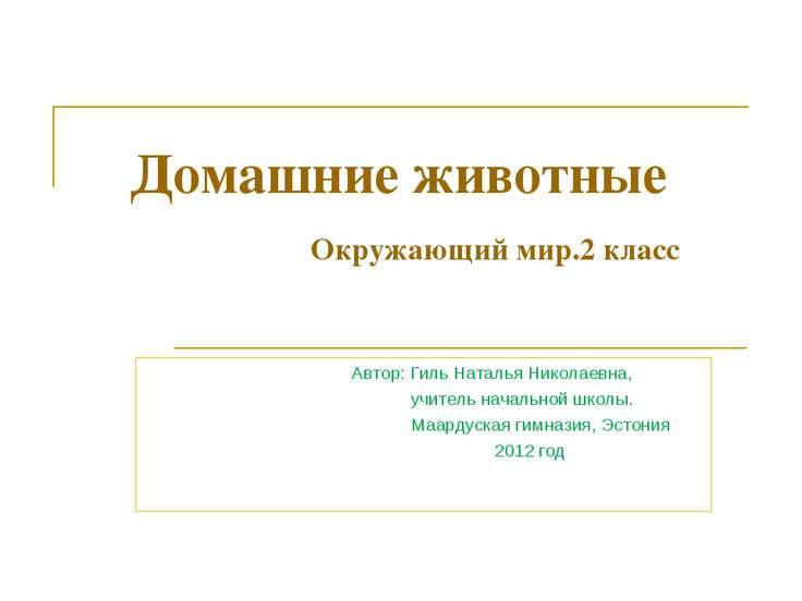 Домашние животные Окружающий мир.2 класс Автор: Гиль Наталья Николаевна, учит...