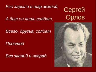 Сергей Орлов Его зарыли в шар земной, А был он лишь солдат, Всего, друзья, со...
