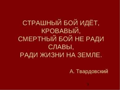 СТРАШНЫЙ БОЙ ИДЁТ, КРОВАВЫЙ, СМЕРТНЫЙ БОЙ НЕ РАДИ СЛАВЫ, РАДИ ЖИЗНИ НА ЗЕМЛЕ....