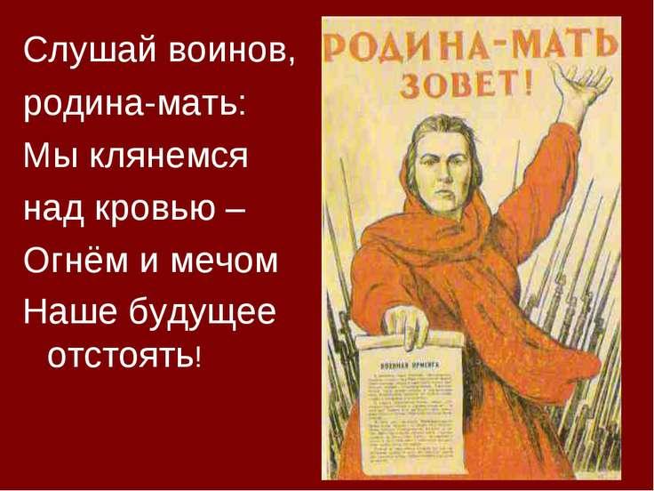 Слушай воинов, родина-мать: Мы клянемся над кровью – Огнём и мечом Наше будущ...