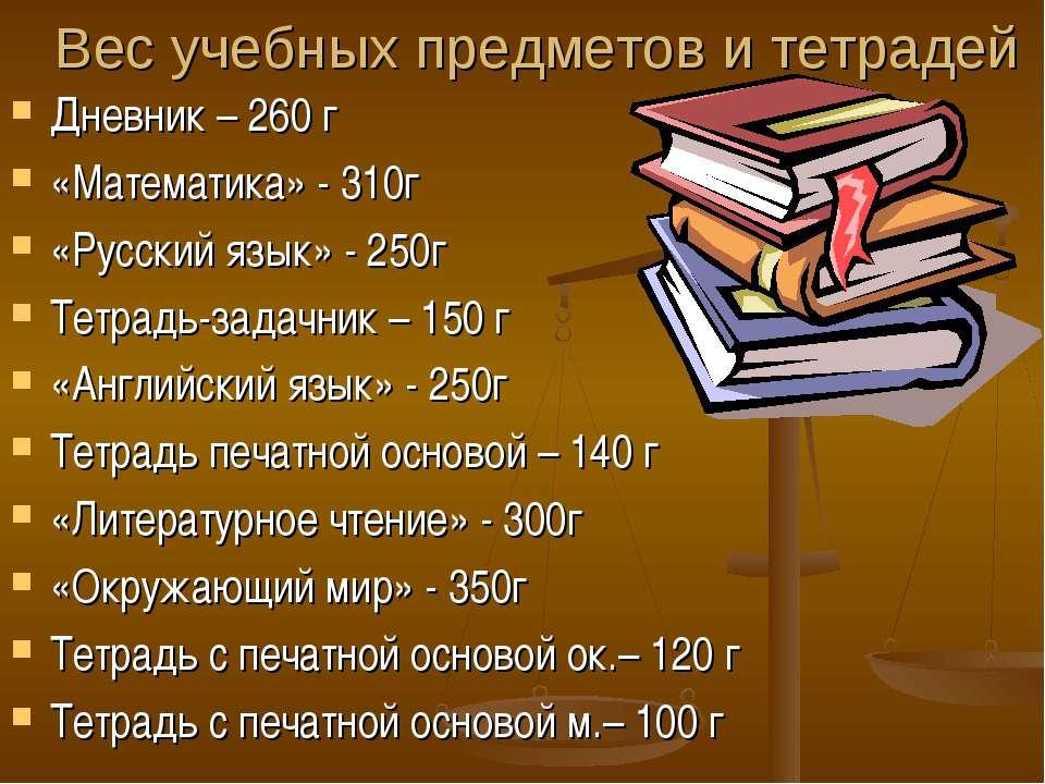 Вес учебных предметов и тетрадей Дневник – 260 г «Математика» - 310г «Русский...