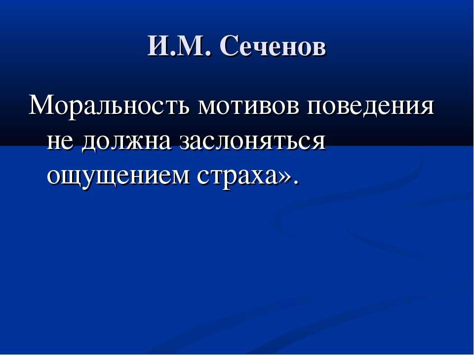 И.М. Сеченов Моральность мотивов поведения не должна заслоняться ощущением ст...
