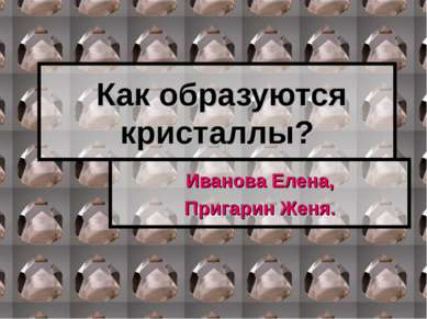 Как образуются кристаллы? Иванова Елена, Пригарин Женя.