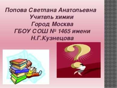 Попова Светлана Анатольевна Учитель химии Город Москва ГБОУ СОШ № 1465 имени ...