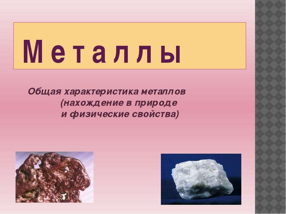М е т а л л ы Общая характеристика металлов (нахождение в природе и физически...