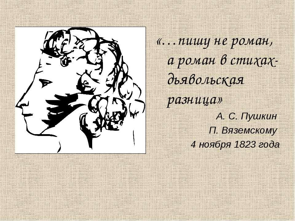 «…пишу не роман, а роман в стихах- дьявольская разница» А. С. Пушкин П. Вязем...