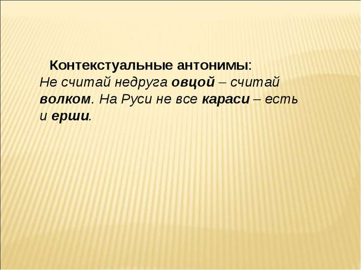 Контекстуальные антонимы: Не считай недруга овцой – считай волком. На Руси не...