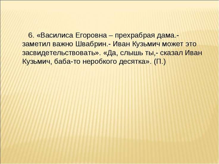 6. «Василиса Егоровна – прехрабрая дама.- заметил важно Швабрин.- Иван Кузьми...