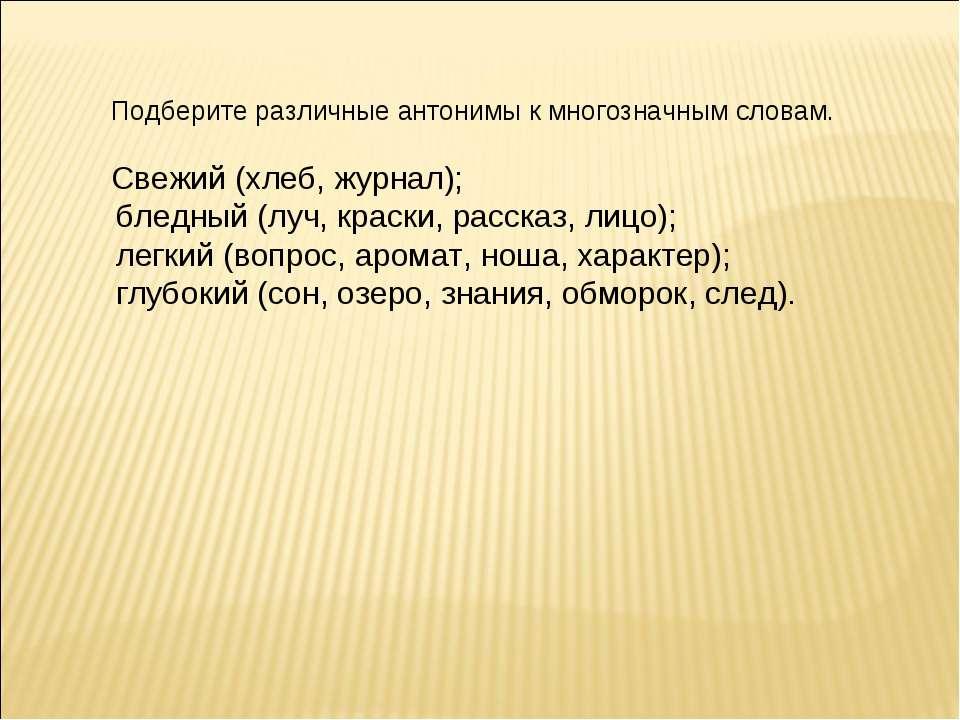 Подберите различные антонимы к многозначным словам. Свежий (хлеб, журнал); бл...