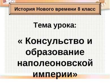 Тема урока: « Консульство и образование наполеоновской империи» История Новог...