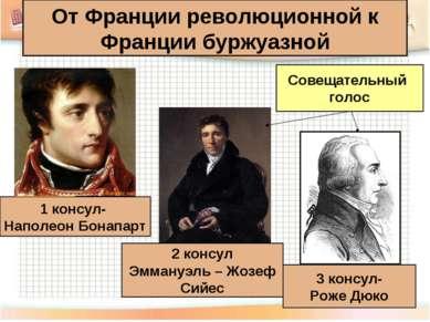 1 консул- Наполеон Бонапарт 2 консул Эммануэль – Жозеф Сийес 3 консул- Роже Д...