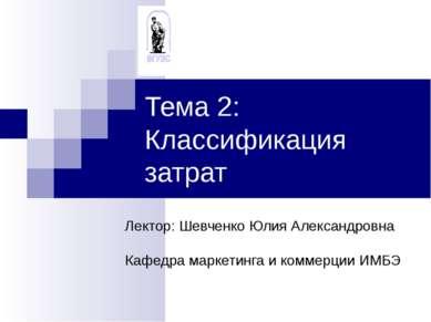 Тема 2: Классификация затрат Лектор: Шевченко Юлия Александровна Кафедра марк...
