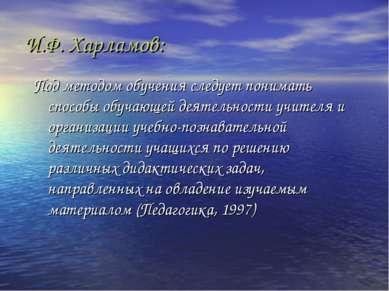 И.Ф. Харламов: Под методом обучения следует понимать способы обучающей деятел...