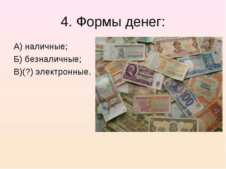 4. Формы денег: А) наличные; Б) безналичные; В)(?) электронные.