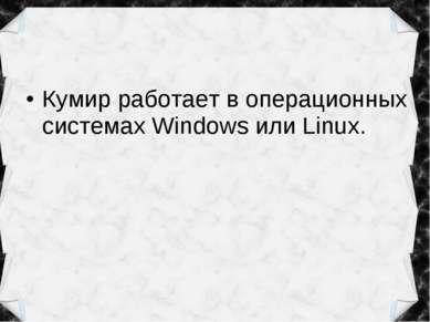 Кумир работает в операционных системах Windows или Linux.