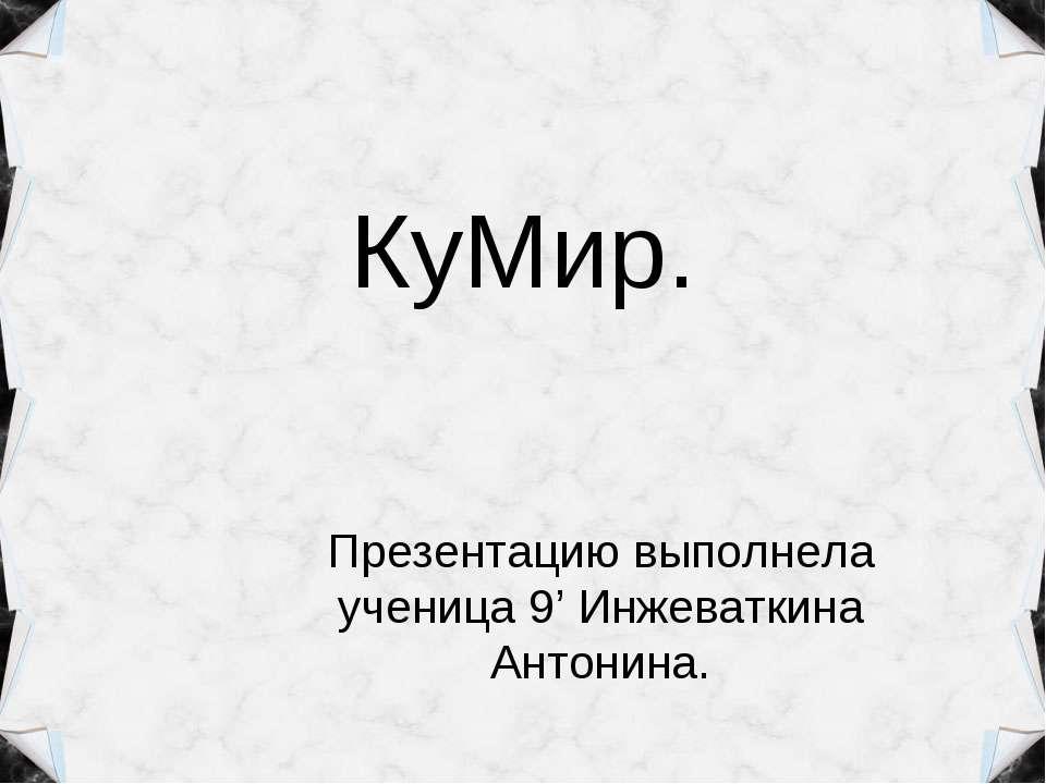КуМир. Презентацию выполнела ученица 9' Инжеваткина Антонина.