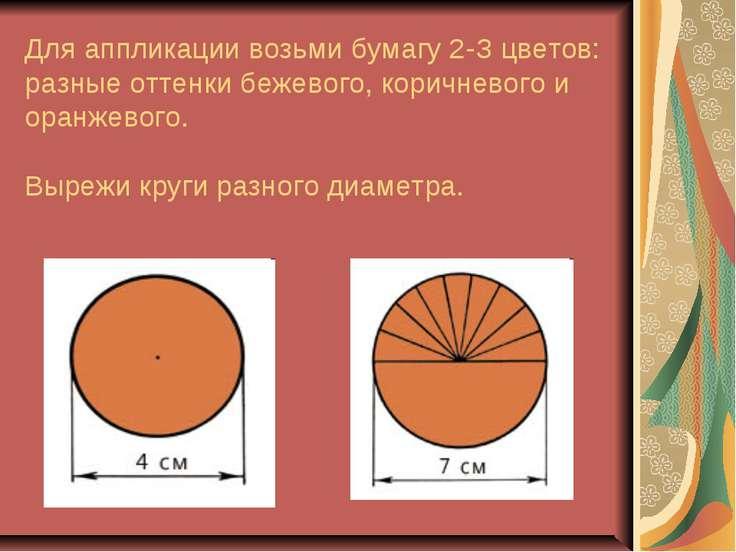 Для аппликации возьми бумагу 2-З цветов: разные оттенки бежевого, коричневого...