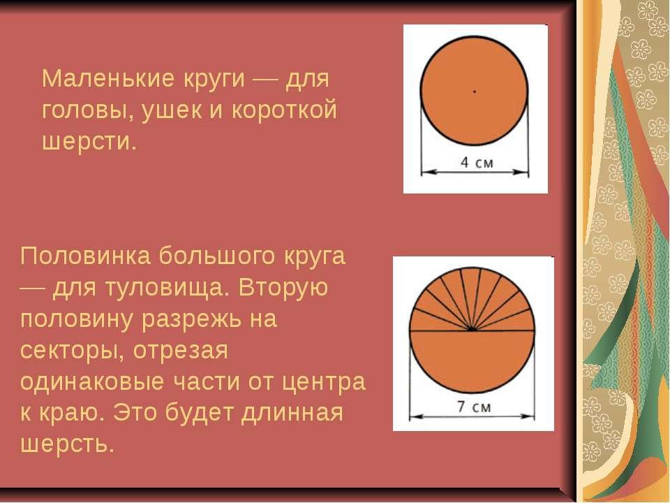 Маленькие круги — для головы, ушек и короткой шерсти. Половинка большого круг...