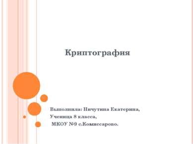 Криптография Выполнила: Ничутина Екатерина, Ученица 8 класса, МКОУ №9 с.Комис...