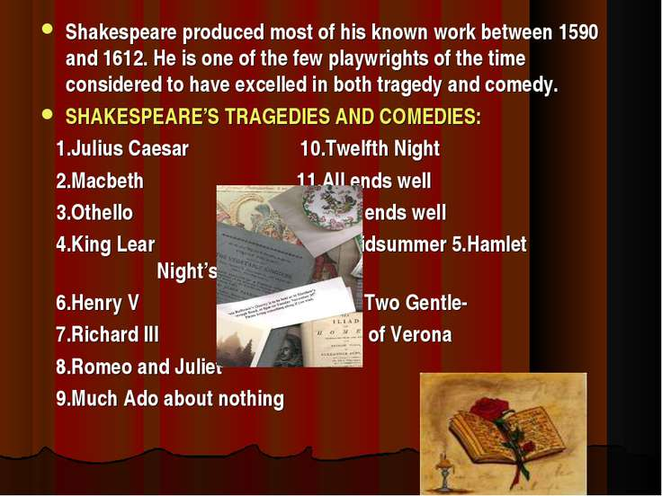Shakespeare produced most of his known work between 1590 and 1612. He is one ...