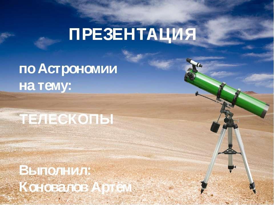 ПРЕЗЕНТАЦИЯ по Астрономии на тему: ТЕЛЕСКОПЫ Выполнил: Коновалов Артём