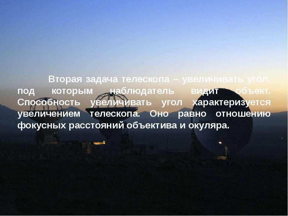 Вторая задача телескопа – увеличивать угол, под которым наблюдатель видит объ...