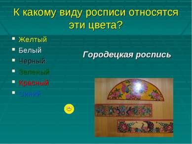 К какому виду росписи относятся эти цвета? Желтый Белый Черный Зеленый Красны...