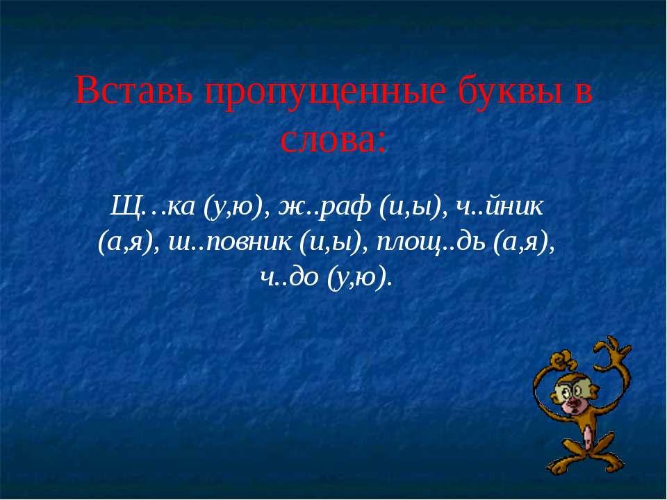 Вставь пропущенные буквы в слова: Щ…ка (у,ю), ж..раф (и,ы), ч..йник (а,я), ш....