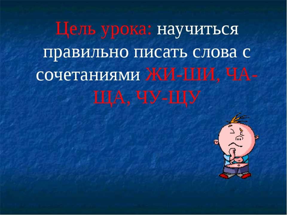 Цель урока: научиться правильно писать слова с сочетаниями ЖИ-ШИ, ЧА-ЩА, ЧУ-ЩУ